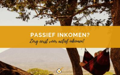 Passief inkomen? Zorg eerst voor actief inkomen!